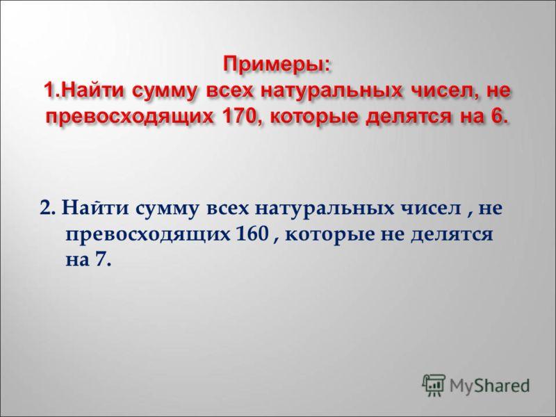 2. Найти сумму всех натуральных чисел, не превосходящих 160, которые не делятся на 7.