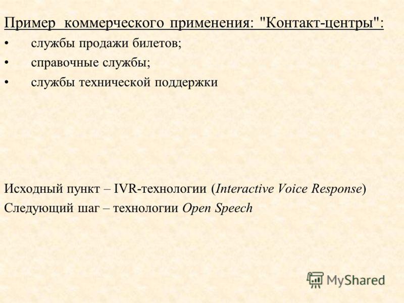 Пример коммерческого применения: Контакт-центры: службы продажи билетов; справочные службы; службы технической поддержки Исходный пункт – IVR-технологии (Interactive Voice Response) Следующий шаг – технологии Open Speech