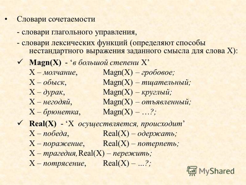 Словари сочетаемости - словари глагольного управления, - словари лексических функций (определяют способы нестандартного выражения заданного смысла для слова X): Magn(X) - в большой степени X X – молчание, Magn(X) – гробовое; X – обыск, Magn(X) – тщат