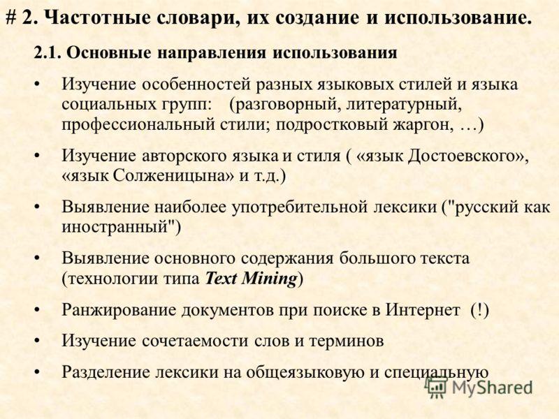 # 2. Частотные словари, их создание и использование. 2.1. Основные направления использования Изучение особенностей разных языковых стилей и языка социальных групп: (разговорный, литературный, профессиональный стили; подростковый жаргон, …) Изучение а