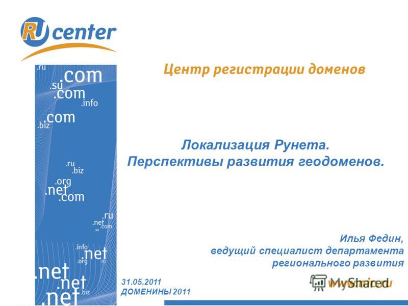 Локализация Рунета. Перспективы развития геодоменов. 31.05.2011 ДОМЕНИНЫ 2011 Илья Федин, ведущий специалист департамента регионального развития