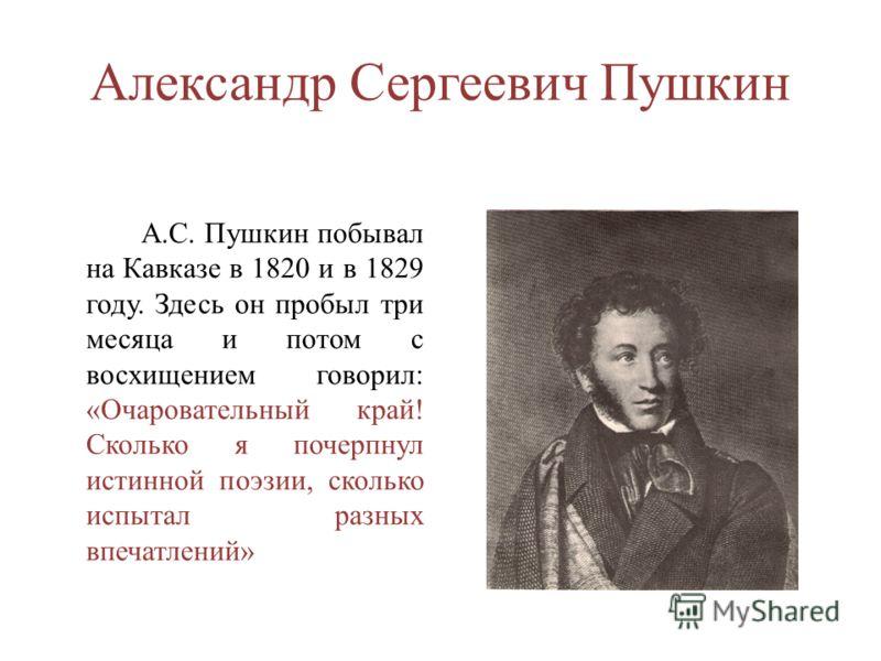 Александр Сергеевич Пушкин А.С. Пушкин побывал на Кавказе в 1820 и в 1829 году. Здесь он пробыл три месяца и потом с восхищением говорил: «Очаровательный край! Сколько я почерпнул истинной поэзии, сколько испытал разных впечатлений»