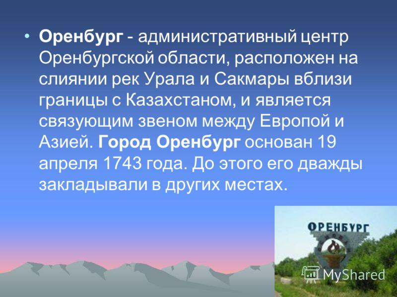Оренбург - административный центр Оренбургской области, расположен на слиянии рек Урала и Сакмары вблизи границы с Казахстаном, и является связующим звеном между Европой и Азией. Город Оренбург основан 19 апреля 1743 года. До этого его дважды заклады