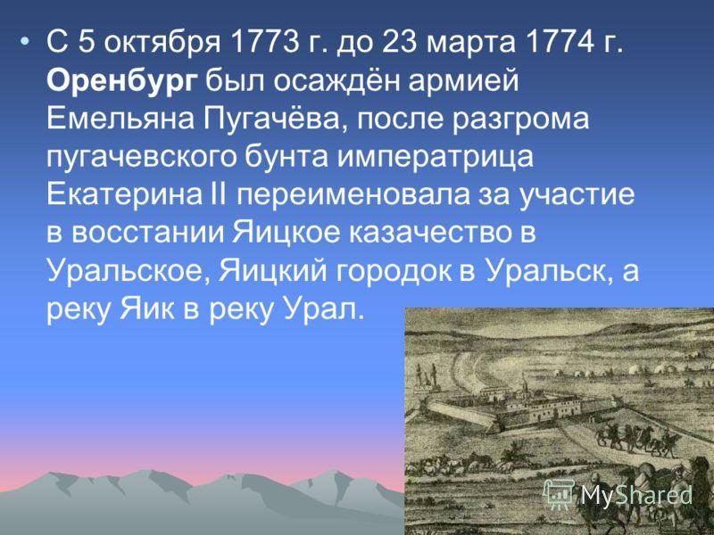 С 5 октября 1773 г. до 23 марта 1774 г. Оренбург был осаждён армией Емельяна Пугачёва, после разгрома пугачевского бунта императрица Екатерина II переименовала за участие в восстании Яицкое казачество в Уральское, Яицкий городок в Уральск, а реку Яик
