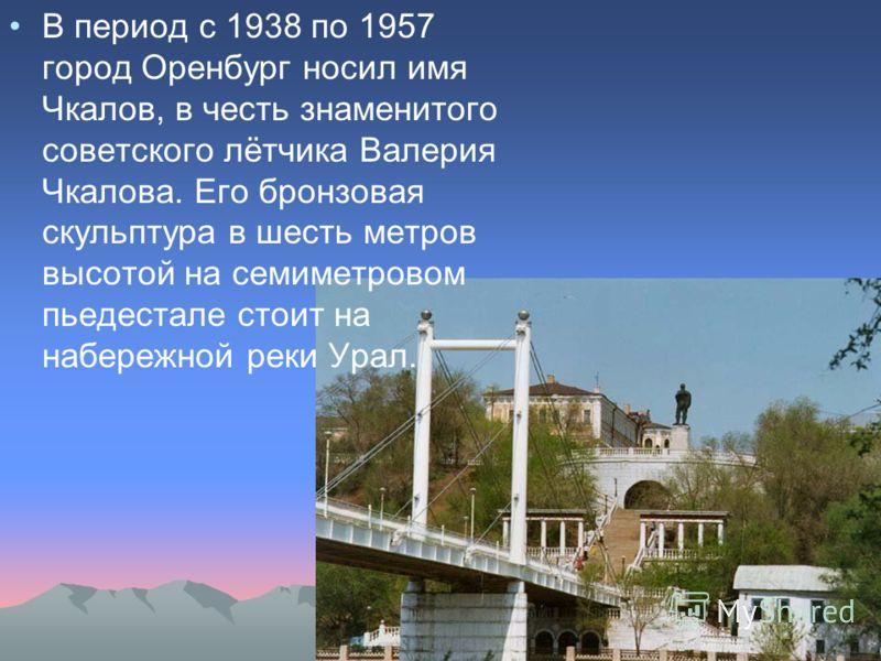В период с 1938 по 1957 город Оренбург носил имя Чкалов, в честь знаменитого советского лётчика Валерия Чкалова. Его бронзовая скульптура в шесть метров высотой на семиметровом пьедестале стоит на набережной реки Урал.