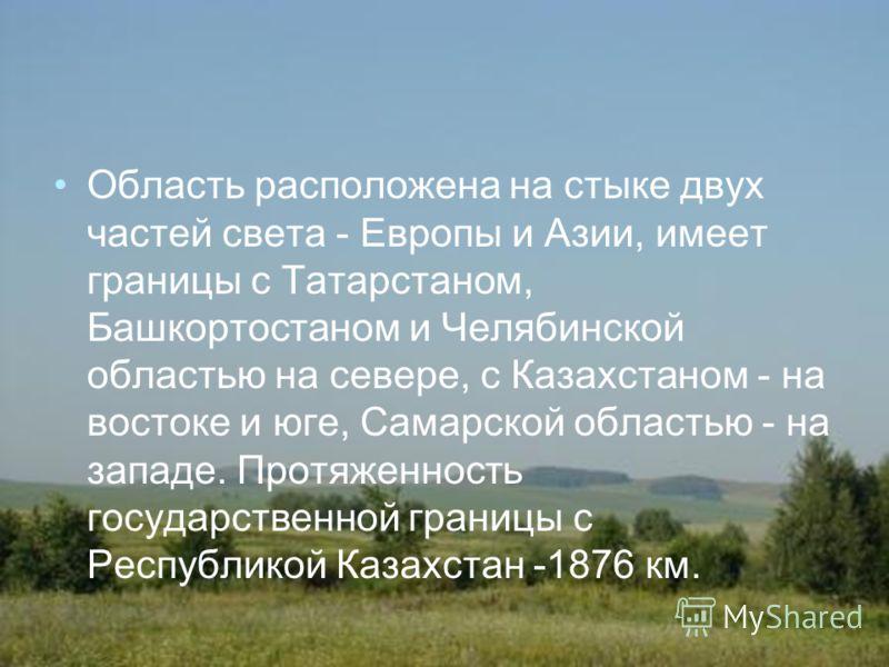 Область расположена на стыке двух частей света - Европы и Азии, имеет границы с Татарстаном, Башкортостаном и Челябинской областью на севере, с Казахстаном - на востоке и юге, Самарской областью - на западе. Протяженность государственной границы с Ре
