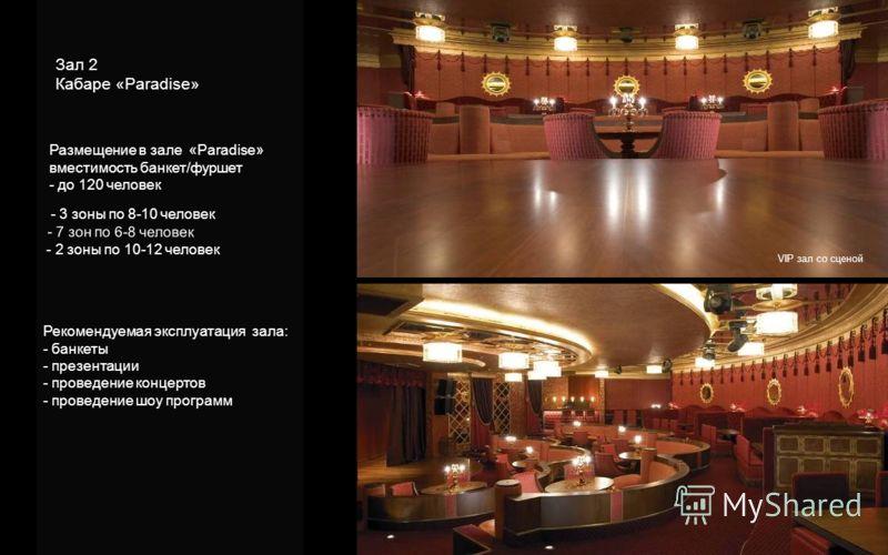 VIP зал со сценой Зал 2 Кабаре «Paradise» - 3 зоны по 8-10 человек - 7 зон по 6-8 человек - 2 зоны по 10-12 человек Размещение в зале «Paradise» вместимость банкет/фуршет - до 120 человек Рекомендуемая эксплуатация зала: - банкеты - презентации - про
