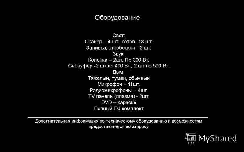 Оборудование Свет: Сканер – 4 шт., голов -13 шт. Заливка, стробоскоп - 2 шт. Звук: Колонки – 2шт. По 300 Вт. Сабвуфер -2 шт по 400 Вт., 2 шт по 500 Вт. Дым: Тяжелый, туман, обычный Микрофон – 11шт. Радиомикрофоны – 4шт. ТV панель (плазма) - 2шт. DVD
