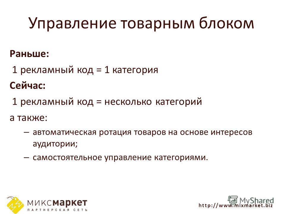 http://www.mixmarket.biz Управление товарным блоком Раньше: 1 рекламный код = 1 категория Сейчас: 1 рекламный код = несколько категорий а также: – автоматическая ротация товаров на основе интересов аудитории; – самостоятельное управление категориями.