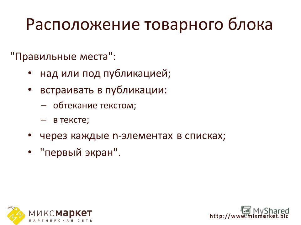 http://www.mixmarket.biz Расположение товарного блока Правильные места: над или под публикацией; встраивать в публикации: – обтекание текстом; – в тексте; через каждые n-элементах в списках; первый экран.