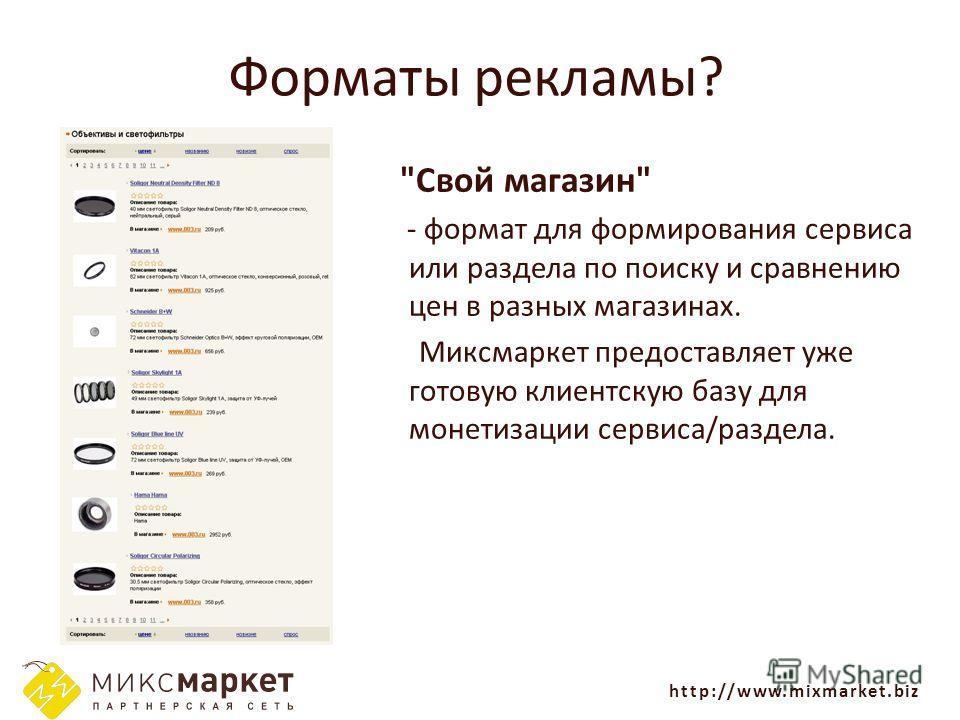 http://www.mixmarket.biz Форматы рекламы? Свой магазин - формат для формирования сервиса или раздела по поиску и сравнению цен в разных магазинах. Миксмаркет предоставляет уже готовую клиентскую базу для монетизации сервиса/раздела.