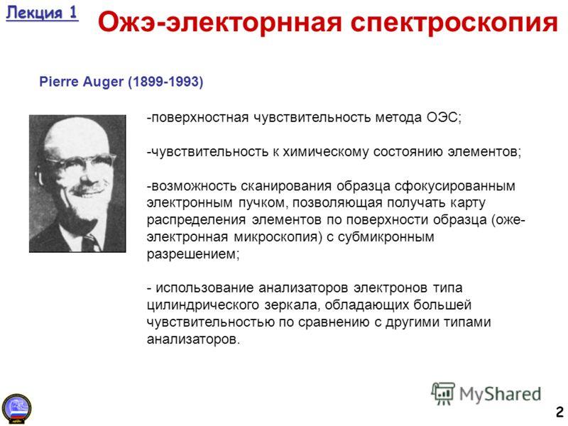 2 Лекция 1 Ожэ-электорнная спектроскопия Pierre Auger (1899-1993) -поверхностная чувствительность метода ОЭС; -чувствительность к химическому состоянию элементов; -возможность сканирования образца сфокусированным электронным пучком, позволяющая получ