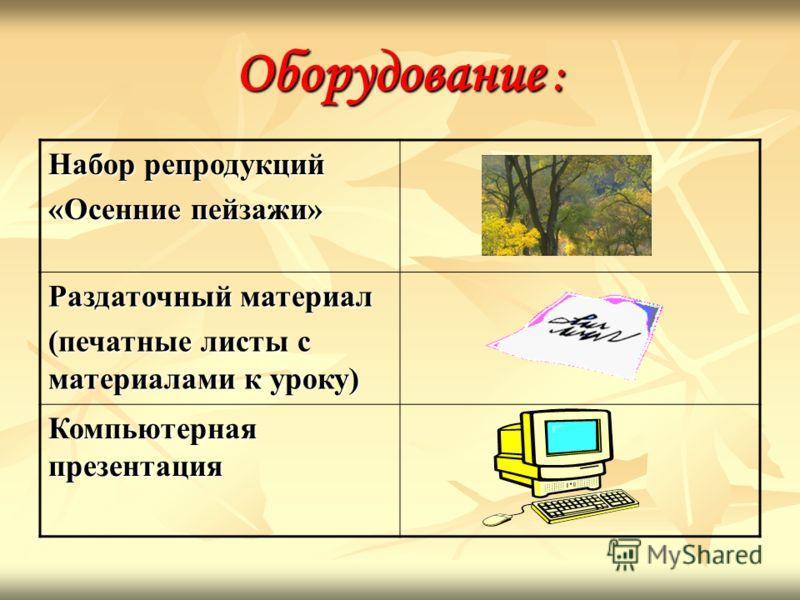 Оборудование : Набор репродукций «Осенние пейзажи» Раздаточный материал (печатные листы с материалами к уроку) Компьютерная презентация