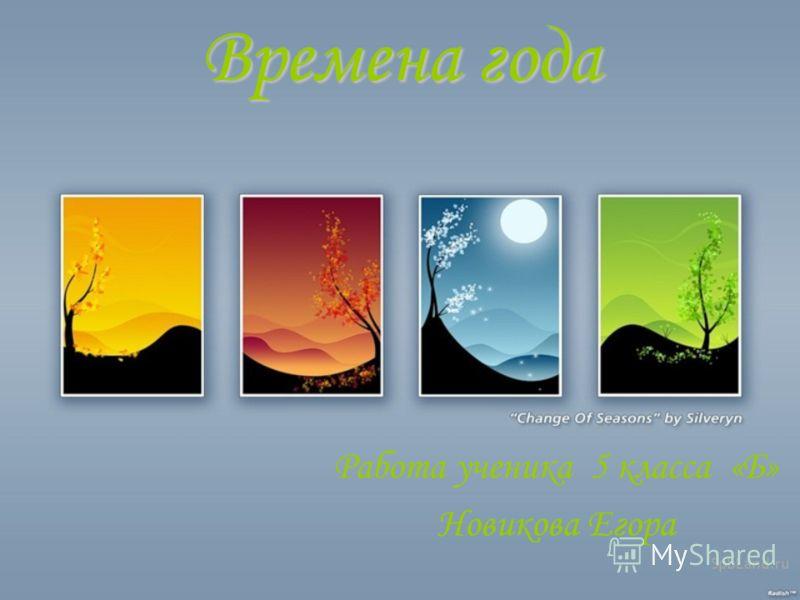 Времена года Работа ученика 5 класса «Б» Новикова Егора