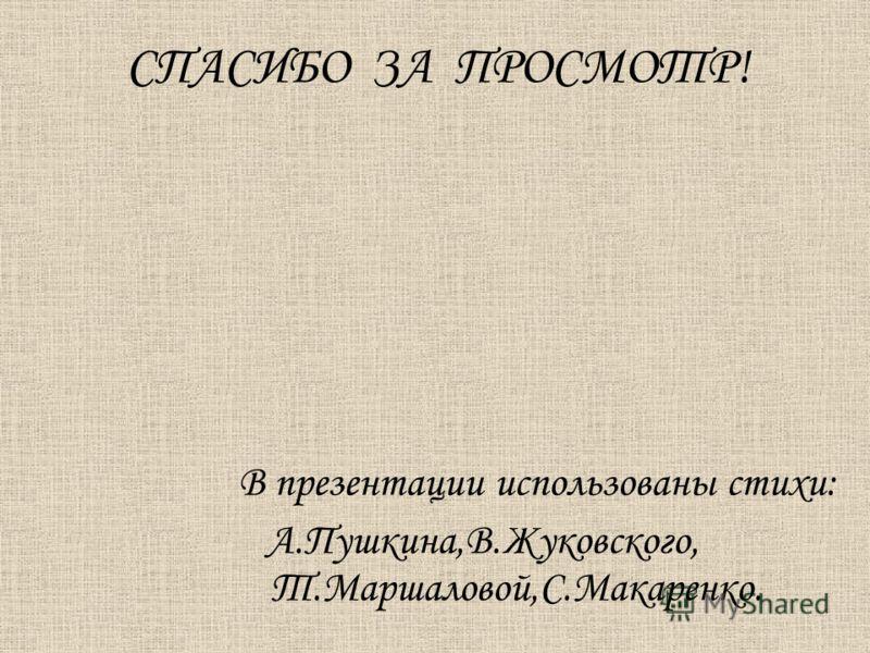 СПАСИБО ЗА ПРОСМОТР! В презентации использованы стихи: А.Пушкина,В.Жуковского, Т.Маршаловой,С.Макаренко.