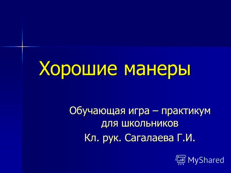 Хорошие манеры Обучающая игра – практикум для школьников Кл. рук. Сагалаева Г.И.