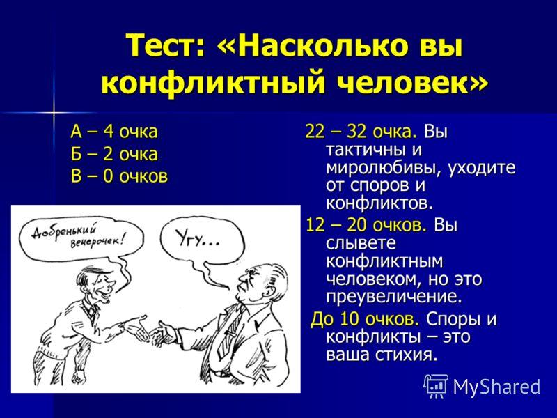 Тест: «Насколько вы конфликтный человек» А – 4 очка Б – 2 очка В – 0 очков 22 – 32 очка. Вы тактичны и миролюбивы, уходите от споров и конфликтов. 12 – 20 очков. Вы слывете конфликтным человеком, но это преувеличение. До 10 очков. Споры и конфликты –