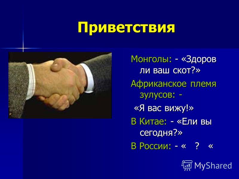Приветствия Монголы: - «Здоров ли ваш скот?» Африканское племя зулусов: - «Я вас вижу!» «Я вас вижу!» В Китае: - «Ели вы сегодня?» В России: - « ? «