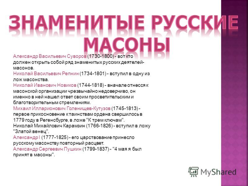 Александр Васильевич Суворов (1730-1800) - вот кто должен открыть собой ряд знаменитых русских деятелей- масонов. Николай Васильевич Репнин (1734-1801) - вступил в одну из лож масонства. Николай Иванович Новиков (1744-1818) - вначале отнесся к масонс