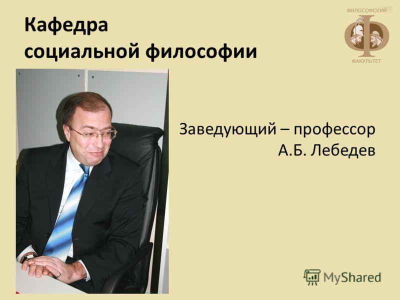 Кафедра социальной философии Заведующий – профессор А.Б. Лебедев