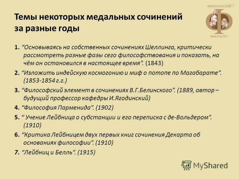 Темы некоторых медальных сочинений за разные годы 1. Основываясь на собственных сочинениях Шеллинга, критически рассмотреть разные фазы сего философствования и показать, на чём он остановился в настоящее время. (1843) 2. Изложить индейскую космогонию