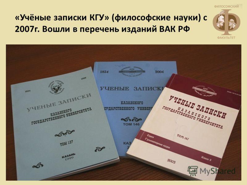«Учёные записки КГУ» (философские науки) с 2007г. Вошли в перечень изданий ВАК РФ