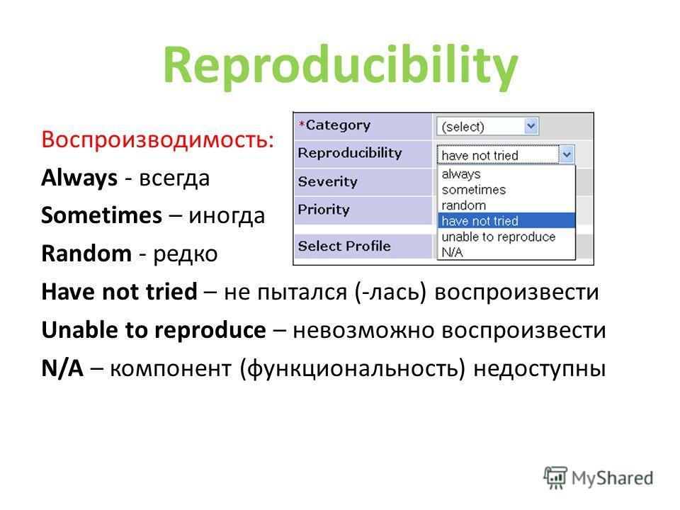 Reproducibility Воспроизводимость: Always - всегда Sometimes – иногда Random - редко Have not tried – не пытался (-лас) воспроизвести Unable to reproduce – невозможно воспроизвести N/A – компонент (функциональность) недоступны