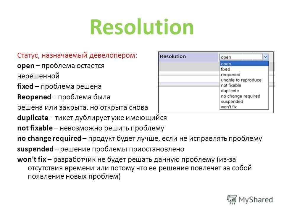 Resolution Статус, назначаемый девелопером: open – проблема остается нерешенной fixed – проблема решена Reopened – проблема была решена или закрыта, но открыта снова duplicate - этекст дублирует уже имеющийся not fixable – невозможно решить проблему