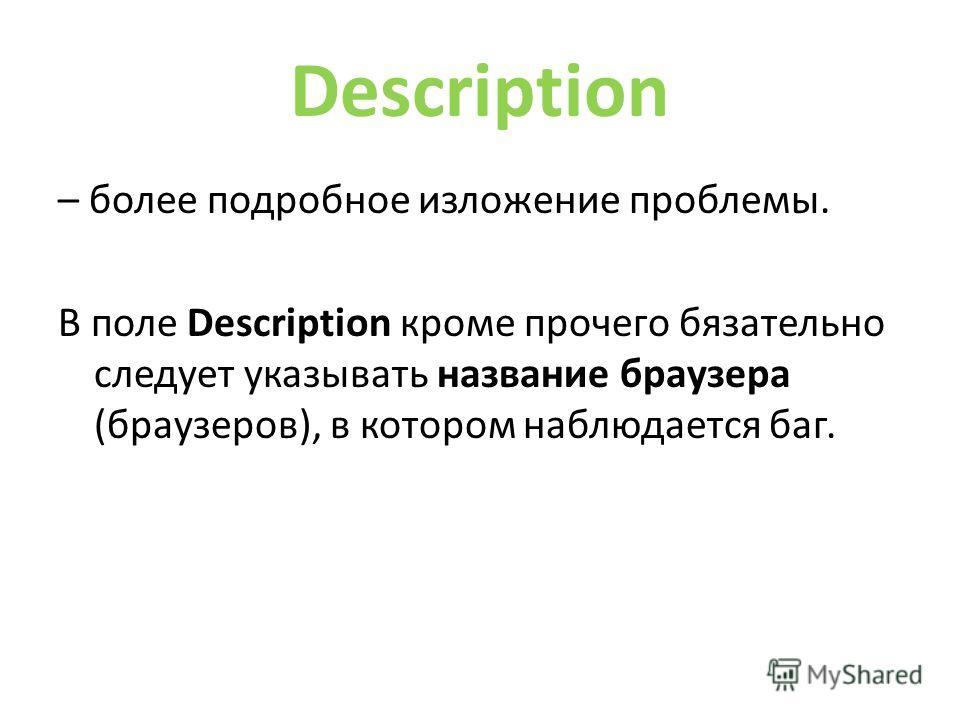 Description – более подробное изложение проблемы. В поле Description кроме прочего обязательно следует указывать название браузера (браузеров), в котором наблюдается бак.