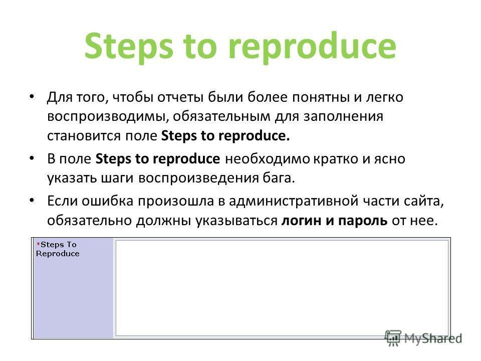 Steps to reproduce Для того, чтобы отчеты были более понятны и легко воспроизводимы, обязательным для заполнения становится поле Steps to reproduce. В поле Steps to reproduce необходимо кратко и ясно указать шаги воспроизведения бога. Если ошибка про