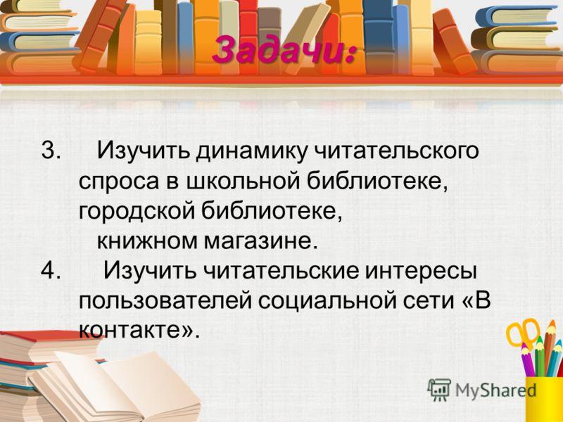 Задачи : 3. Изучить динамику читательского спроса в школьной библиотеке, городской библиотеке, книжном магазине. 4. Изучить читательские интересы пользователей социальной сети «В контакте».