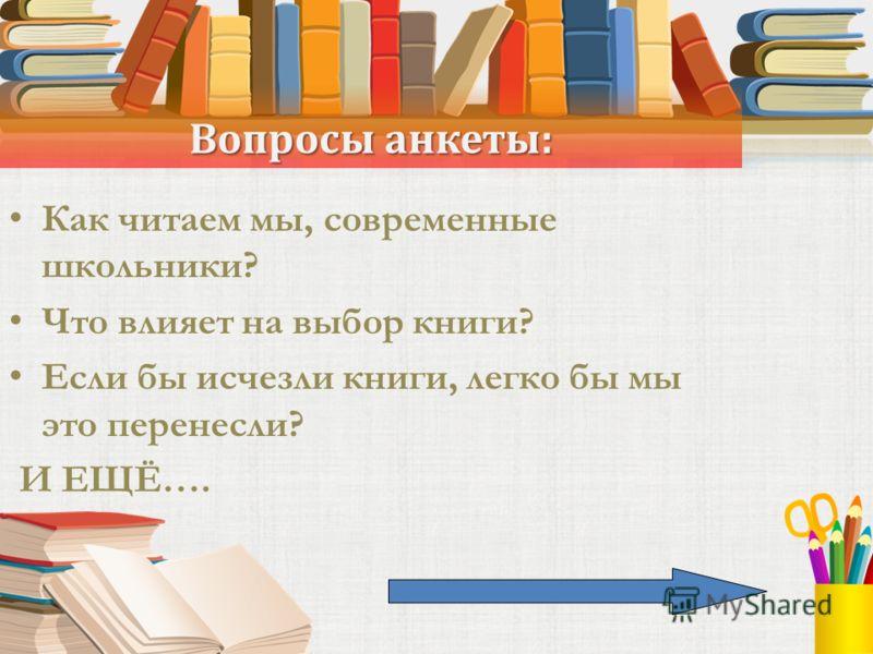 Вопросы анкеты: Как читаем мы, современные школьники? Что влияет на выбор книги? Если бы исчезли книги, легко бы мы это перенесли? И ЕЩЁ….