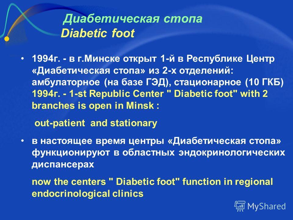 Диабетическая стопа Diabetic foot 1994г. - в г.Минске открыт 1-й в Республике Центр «Диабетическая стопа» из 2-х отделений: амбулаторное (на базе ГЭД), стационарное (10 ГКБ) 1994г. - 1-st Republic Center