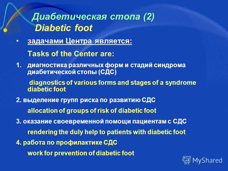 Диабетическая стопа (2) Diabetic foot задачами Центра является: Tasks of the Center are: 1. диагностика различных форм и стадий синдрома диабетической стопы (СДС) diagnostics of various forms and stages of a syndrome diabetic foot 2. выделение групп