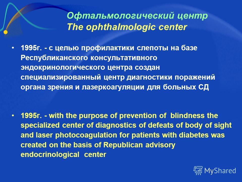 Офтальмологический центр The ophthalmologic center 1995г. - с целью профилактики слепоты на базе Республиканского консультативного эндокринологического центра создан специализированный центр диагностики поражений органа зрения и лазеркоагуляции для б