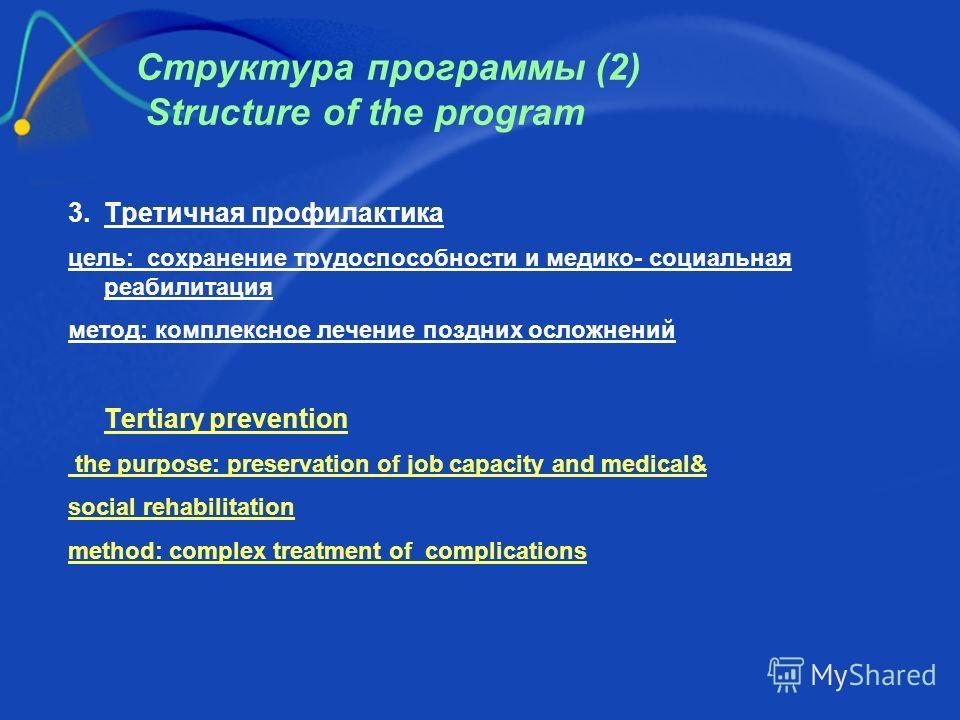 Структура программы (2) Structure of the program 3. Третичная профилактика цель: сохранение трудоспособности и медико- социальная реабилитация метод: комплексное лечение поздних осложнений Tertiary prevention the purpose: preservation of job capacity