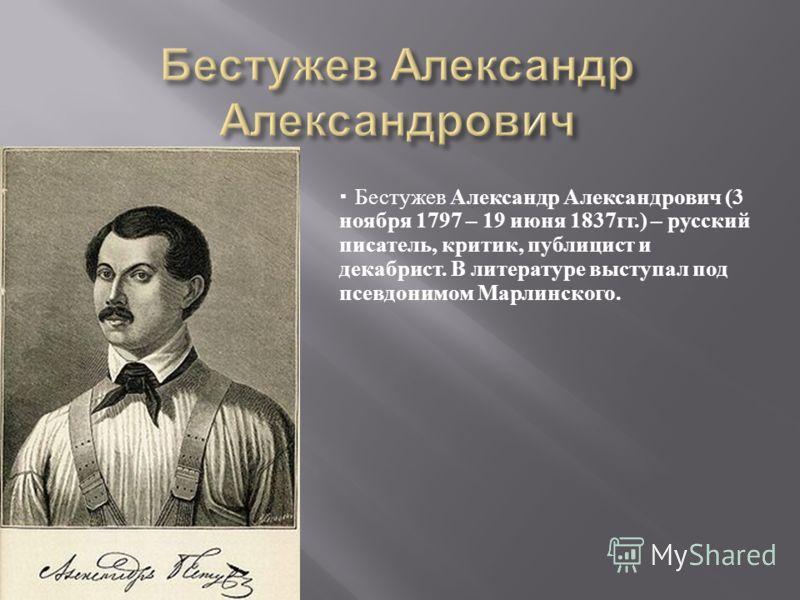 Бестужев Александр Александрович (3 ноября 1797 – 19 июня 1837 гг.) – русский писатель, критик, публицист и декабрист. В литературе выступал под псевдонимом Марлинского.