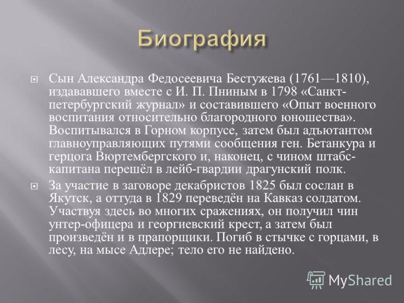 Сын Александра Федосеевича Бестужева (17611810), издававшего вместе с И. П. Пниным в 1798 « Санкт - петербургский журнал » и составившего « Опыт военного воспитания относительно благородного юношества ». Воспитывался в Горном корпусе, затем был адъют