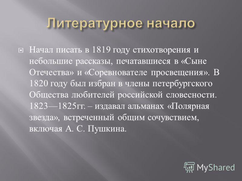 Начал писать в 1819 году стихотворения и небольшие рассказы, печатавшиеся в « Сыне Отечества » и « Соревнователе просвещения ». В 1820 году был избран в члены петербургского Общества любителей российской словесности. 18231825 гг. – издавал альманах «