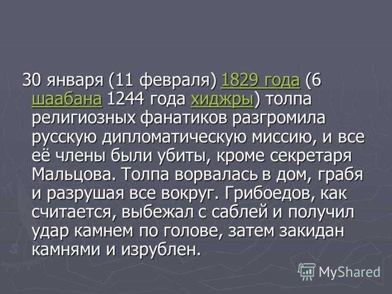 30 января (11 февраля) 1829 года (6 шаабана 1244 года хиджры) толпа религиозных фанатиков разгромила русскую дипломатическую миссию, и все её члены были убиты, кроме секретаря Мальцова. Толпа ворвалась в дом, грабя и разрушая все вокруг. Грибоедов, к