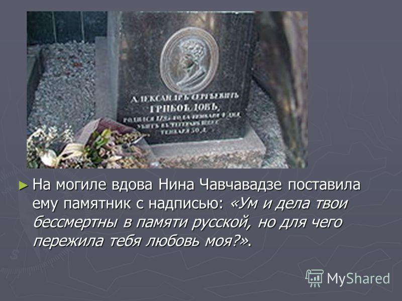 На могиле вдова Нина Чавчавадзе поставила ему памятник с надписью: «Ум и дела твои бессмертны в памяти русской, но для чего пережила тебя любовь моя?».