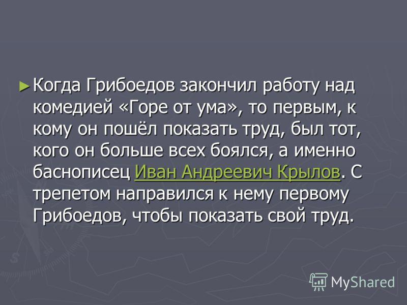 Когда Грибоедов закончил работу над комедией «Горе от ума», то первым, к кому он пошёл показать труд, был тот, кого он больше всех боялся, а именно баснописец Иван Андреевич Крылов. С трепетом направился к нему первому Грибоедов, чтобы показать свой