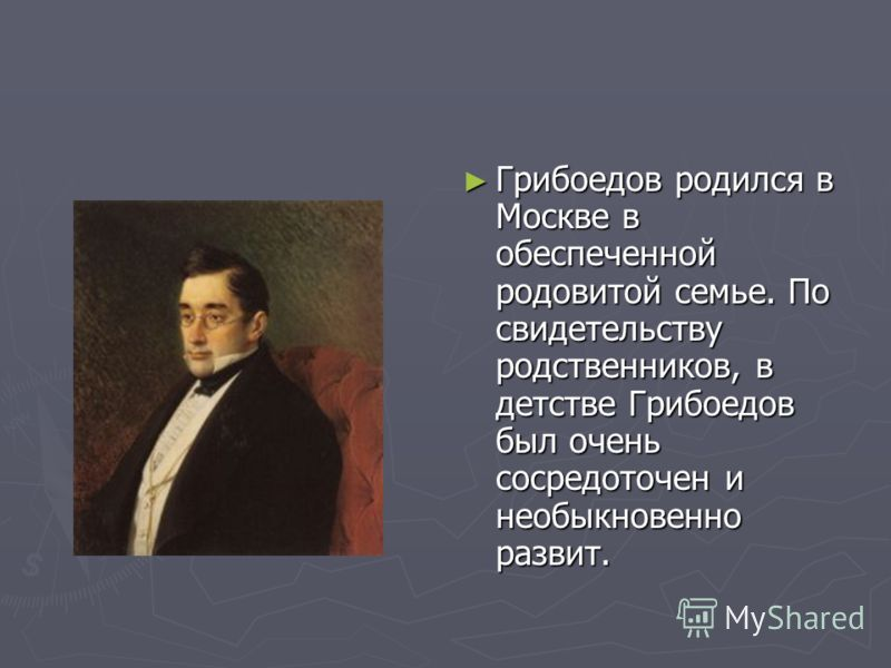 Грибоедов родился в Москве в обеспеченной родовитой семье. По свидетельству родственников, в детстве Грибоедов был очень сосредоточен и необыкновенно развит.