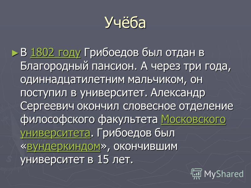 Учёба В 1802 году Грибоедов был отдан в Благородный пансион. А через три года, одиннадцатилетним мальчиком, он поступил в университет. Александр Сергеевич окончил словесное отделение философского факультета Московского университета. Грибоедов был «ву