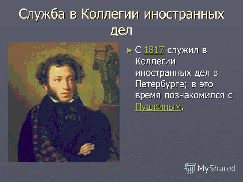 Служба в Коллегии иностранных дел С 1817 служил в Коллегии иностранных дел в Петербурге; в это время познакомился с Пушкиным.1817 Пушкиным