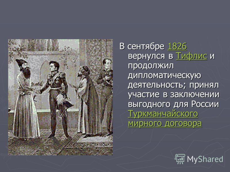 В сентябре 1826 вернулся в Тифлис и продолжил дипломатическую деятельность; принял участие в заключении выгодного для России Туркманчайского мирного договора1826Тифлис Туркманчайского мирного договора