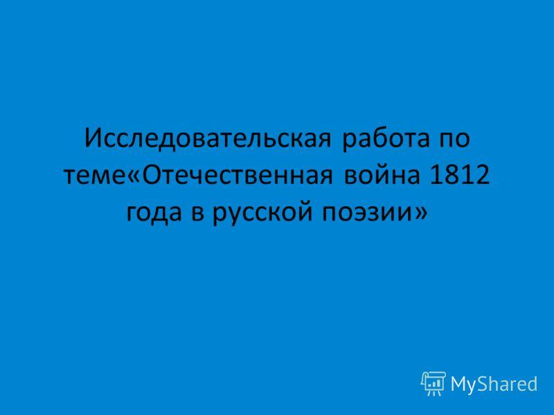 Исследовательская работа по теме«Отечественная война 1812 года в русской поэзии»