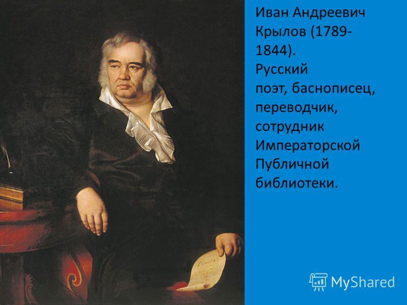 Иван Андреевич Крылов (1789- 1844). Русский поэт, баснописец, переводчик, сотрудник Императорской Публичной библиотеки.