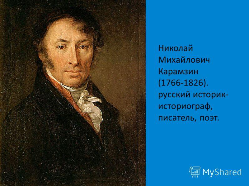 Николай Михайлович Карамзин (1766-1826). русский историк- историограф, писатель, поэт.