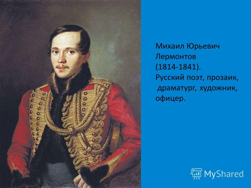 Михаил Юрьевич Лермонтов (1814-1841). Русский поэт, прозаик, драматург, художник, офицер.